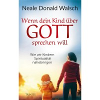 Neale Donald Walsch - Wenn dein Kind über Gott sprechen will; ENGELmagazin