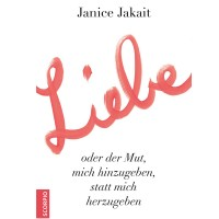 Liebe oder der Mut, mich hinzugeben, statt mich herzugeben - Janice Jakait