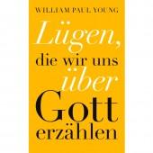 Lügen, die wir uns über Gott erzählen - William P. Young